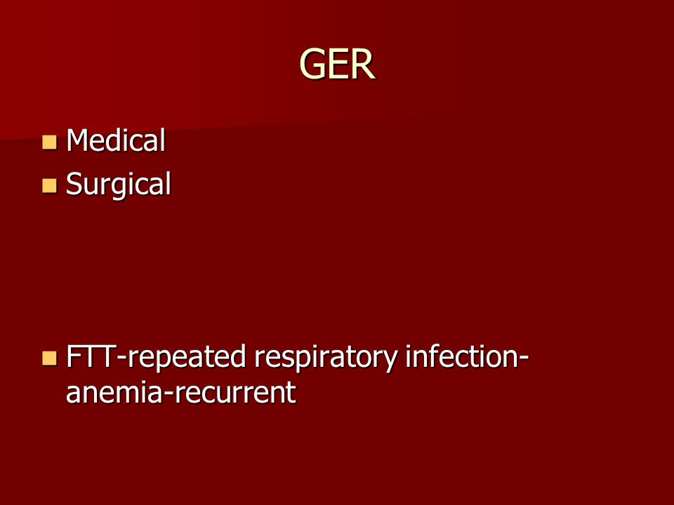 GER Medical Medical Surgical Surgical FTT-repeated respiratory infection- anemia-recurrent FTT-repeated respiratory infection- anemia-recurrent