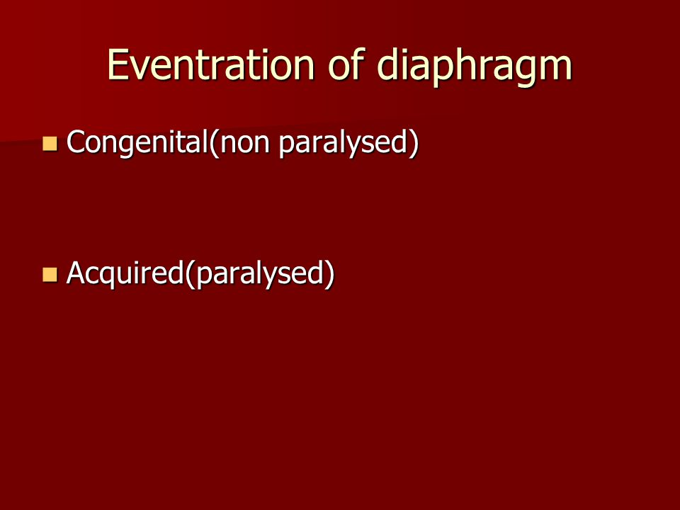 Eventration of diaphragm Congenital(non paralysed) Congenital(non paralysed) Acquired(paralysed) Acquired(paralysed)