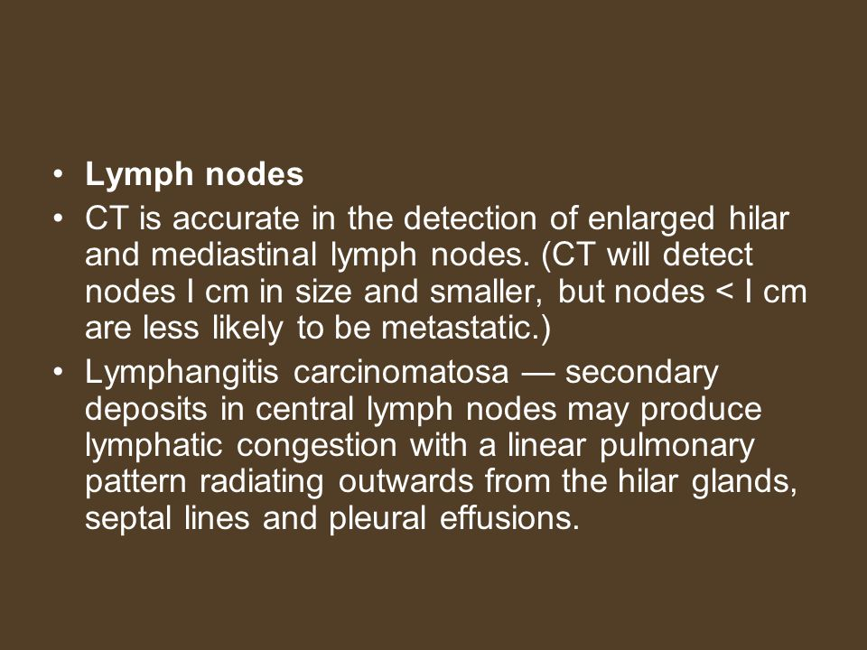 Lymph nodes CT is accurate in the detection of enlarged hilar and mediastinal lymph nodes. (CT will detect nodes I cm in size and smaller, but nodes <