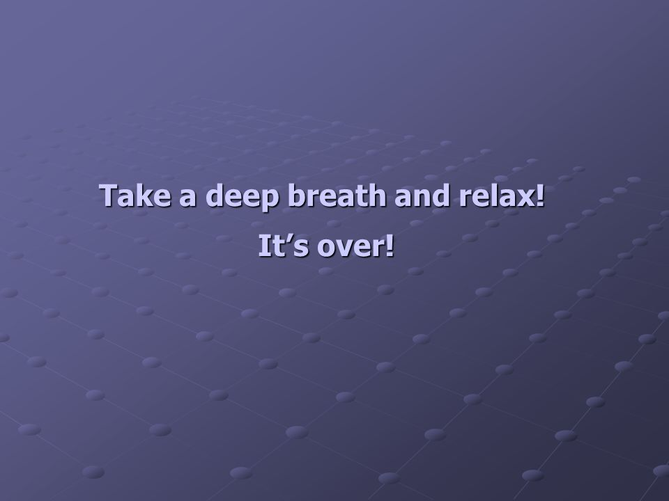 Take a deep breath and relax! It's over!