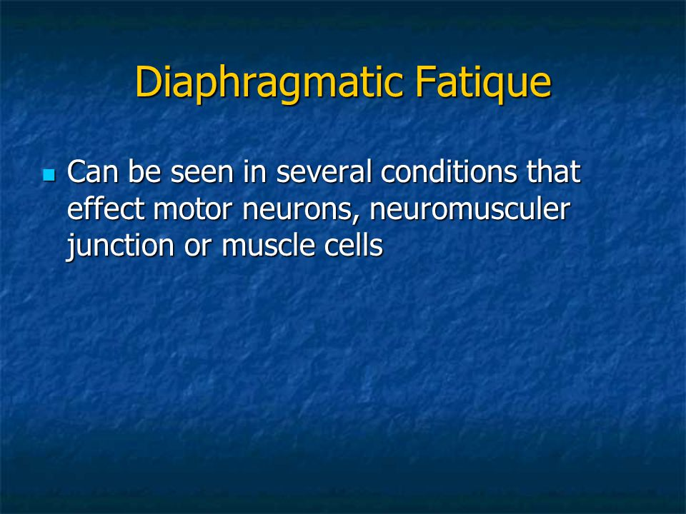 Diaphragmatic Fatique Can be seen in several conditions that effect motor neurons, neuromusculer junction or muscle cells Can be seen in several condi