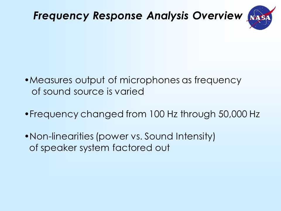 Frequency Response Analysis Overview Measures output of microphones as frequency of sound source is varied Frequency changed from 100 Hz through 50,000 Hz Non-linearities (power vs.
