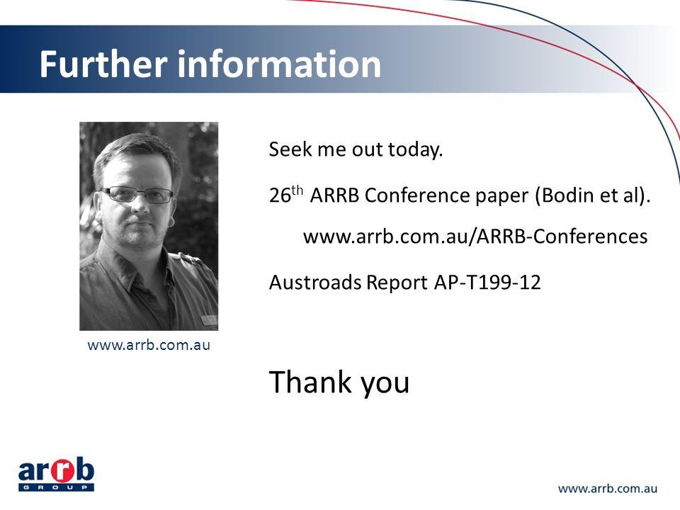 Further information Seek me out today. 26 th ARRB Conference paper (Bodin et al). www.arrb.com.au/ARRB-Conferences Austroads Report AP-T199-12 Thank y