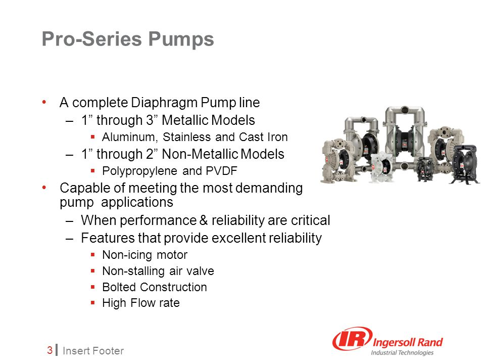 Insert Footer 3 Pro-Series Pumps A complete Diaphragm Pump line –1 through 3 Metallic Models  Aluminum, Stainless and Cast Iron –1 through 2 Non-Metallic Models  Polypropylene and PVDF Capable of meeting the most demanding pump applications –When performance & reliability are critical –Features that provide excellent reliability  Non-icing motor  Non-stalling air valve  Bolted Construction  High Flow rate