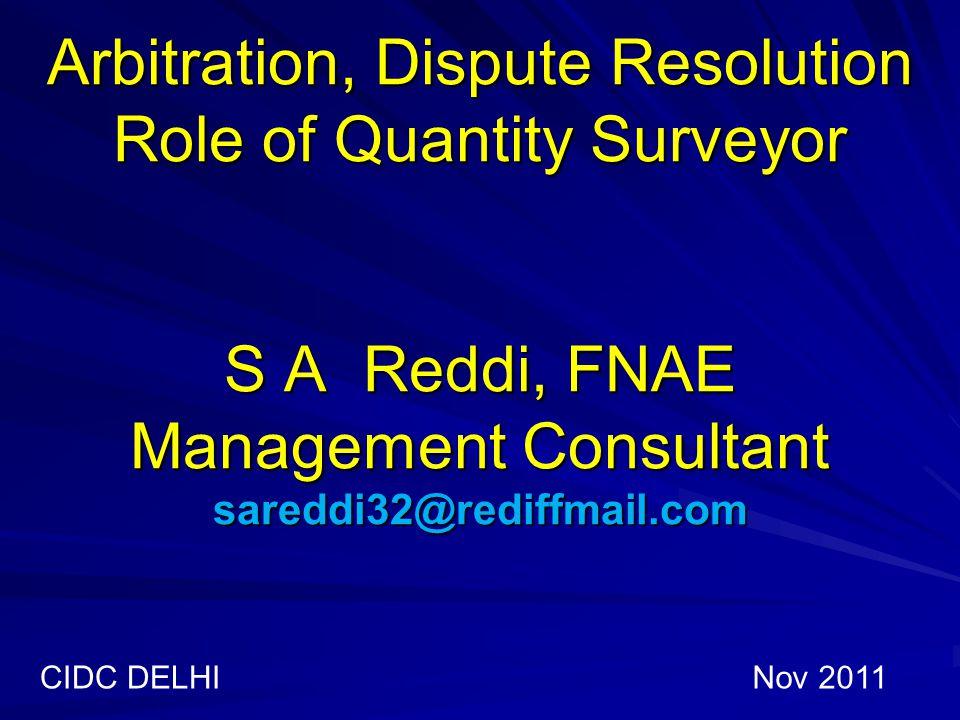 Arbitration, Dispute Resolution Role of Quantity Surveyor S A Reddi, FNAE Management Consultant sareddi32@rediffmail.com CIDC DELHINov 2011
