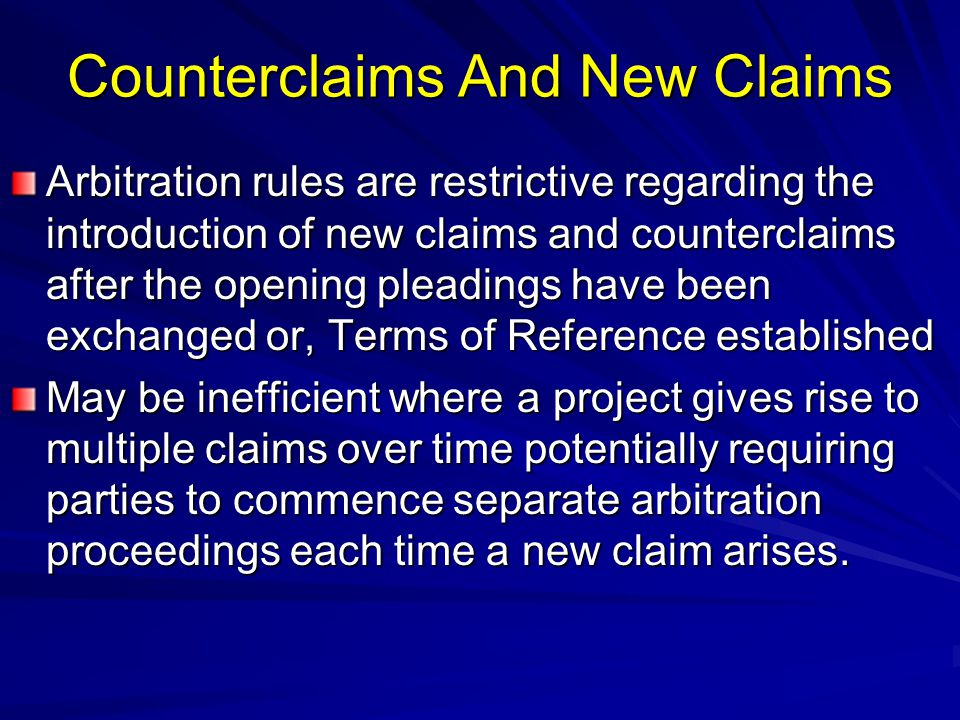 Counterclaims And New Claims Arbitration rules are restrictive regarding the introduction of new claims and counterclaims after the opening pleadings