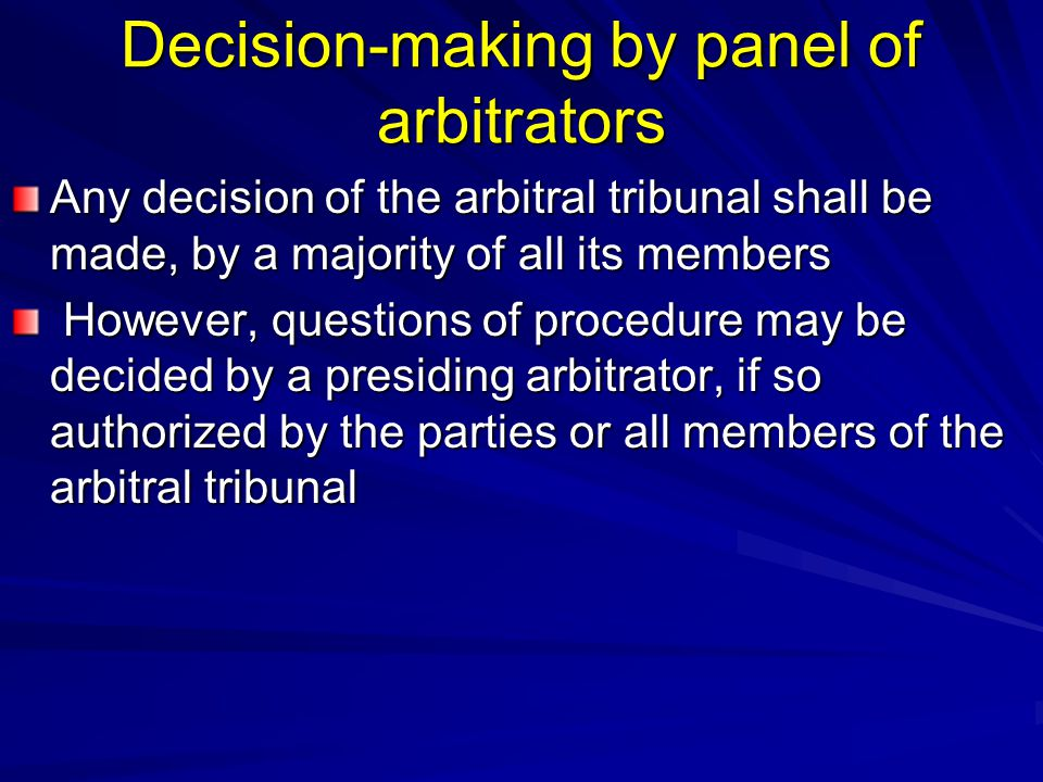 Decision-making by panel of arbitrators Any decision of the arbitral tribunal shall be made, by a majority of all its members However, questions of pr