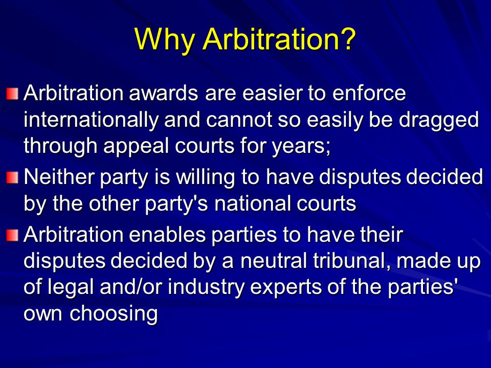 Why Arbitration? Arbitration awards are easier to enforce internationally and cannot so easily be dragged through appeal courts for years; Neither par