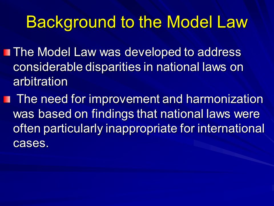 Background to the Model Law The Model Law was developed to address considerable disparities in national laws on arbitration The need for improvement a