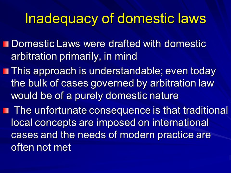 Inadequacy of domestic laws Domestic Laws were drafted with domestic arbitration primarily, in mind This approach is understandable; even today the bu