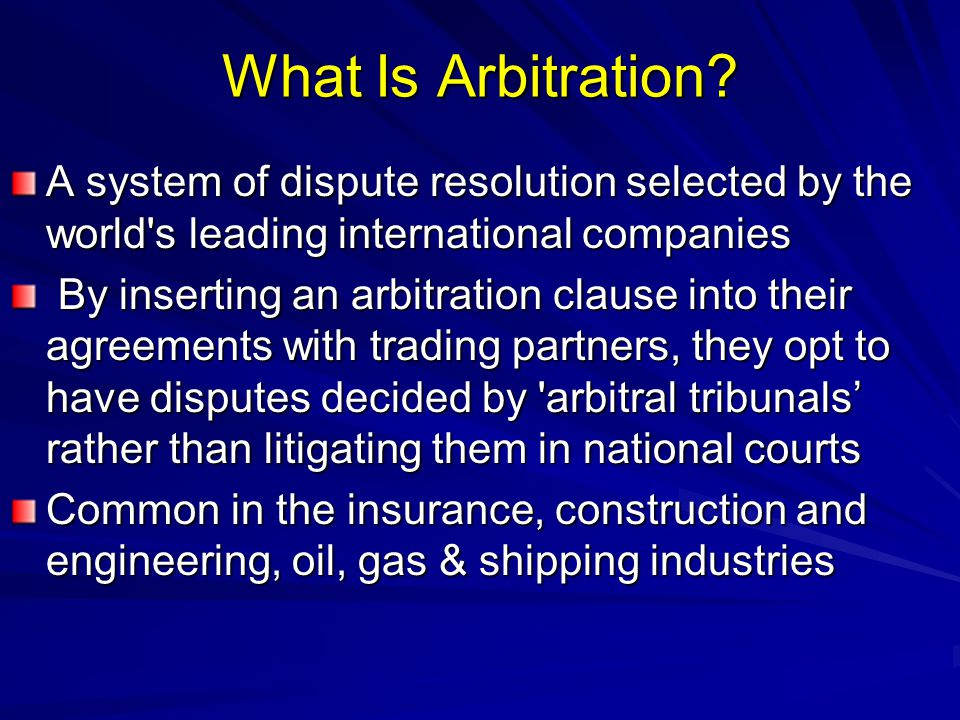 What Is Arbitration? A system of dispute resolution selected by the world's leading international companies By inserting an arbitration clause into th