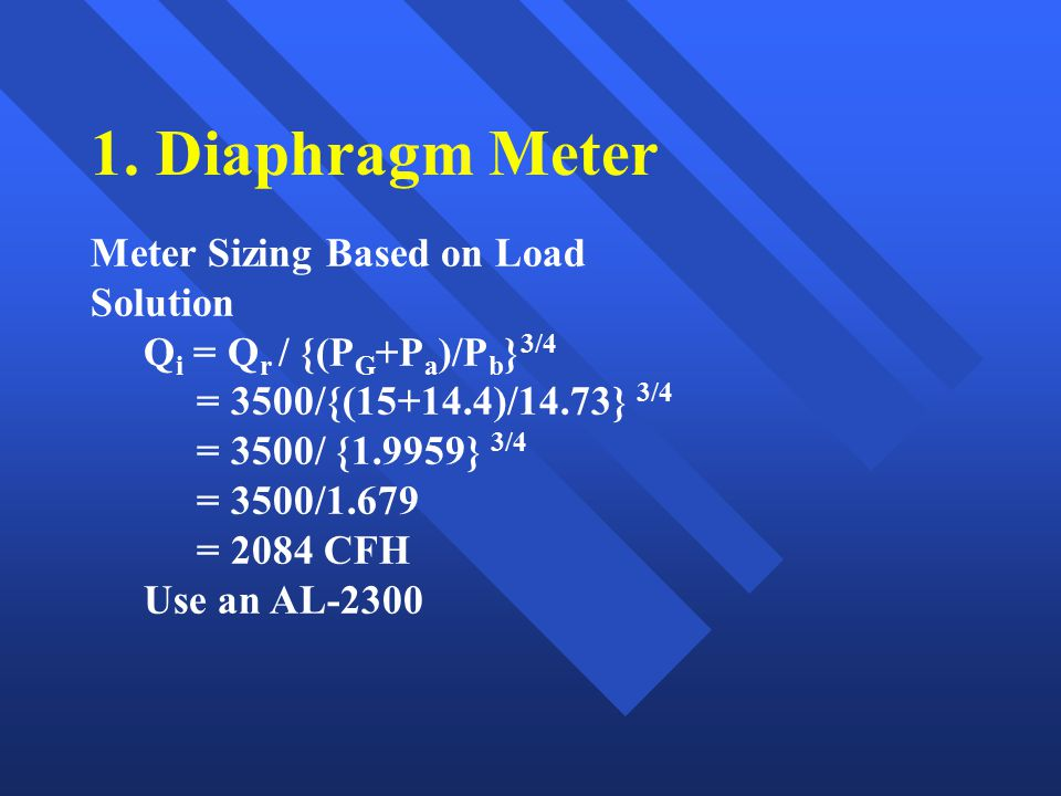 1. Diaphragm Meter Meter Sizing Based on Load Solution Q i = Q r / {(P G +P a )/P b } 3/4 = 3500/{(15+14.4)/14.73} 3/4 = 3500/ {1.9959} 3/4 = 3500/1.6