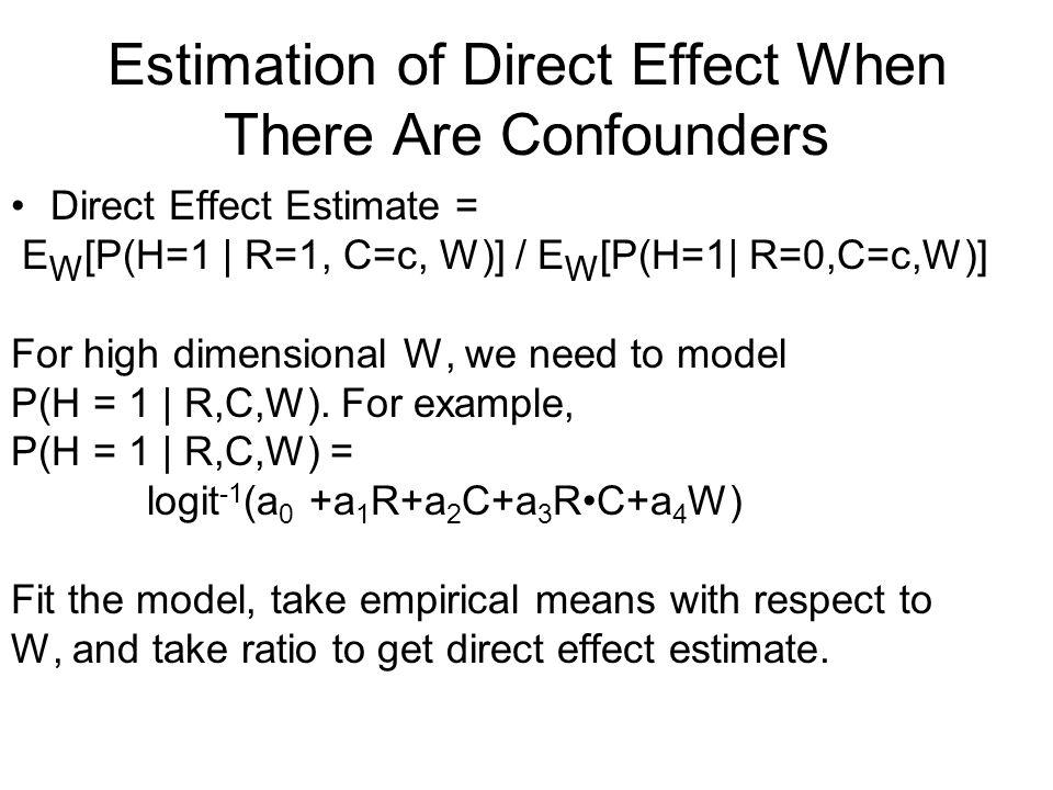 Estimation of Direct Effect When There Are Confounders Direct Effect Estimate = E W [P(H=1 | R=1, C=c, W)] / E W [P(H=1| R=0,C=c,W)] For high dimensional W, we need to model P(H = 1 | R,C,W).