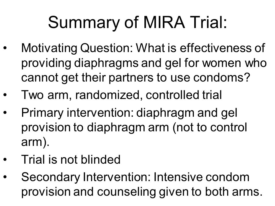 Summary of MIRA Trial: Motivating Question: What is effectiveness of providing diaphragms and gel for women who cannot get their partners to use condo
