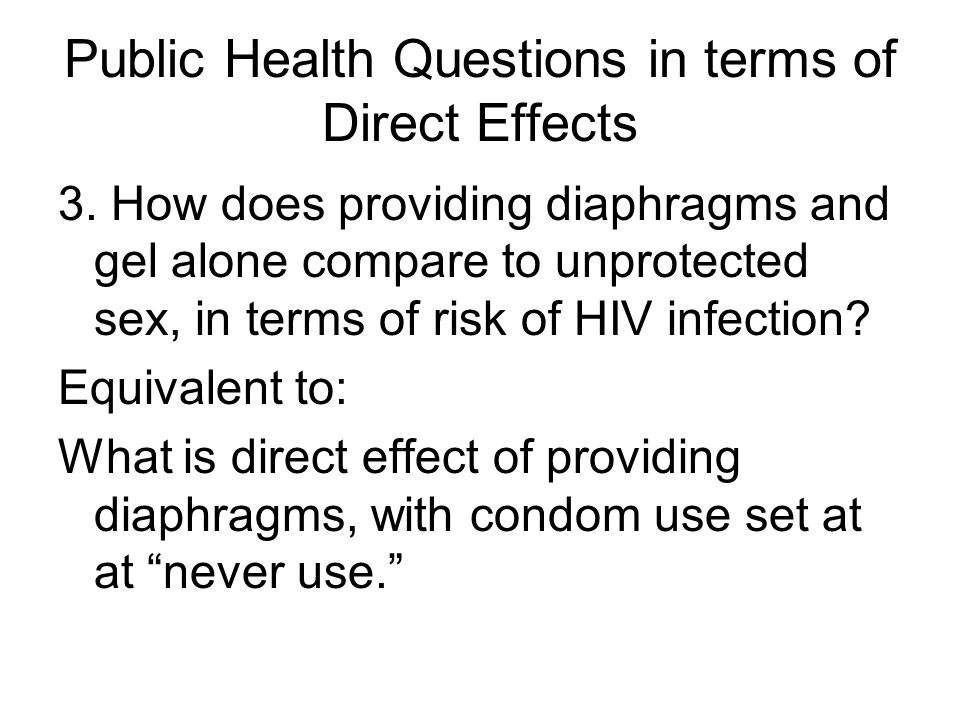 Public Health Questions in terms of Direct Effects 3. How does providing diaphragms and gel alone compare to unprotected sex, in terms of risk of HIV