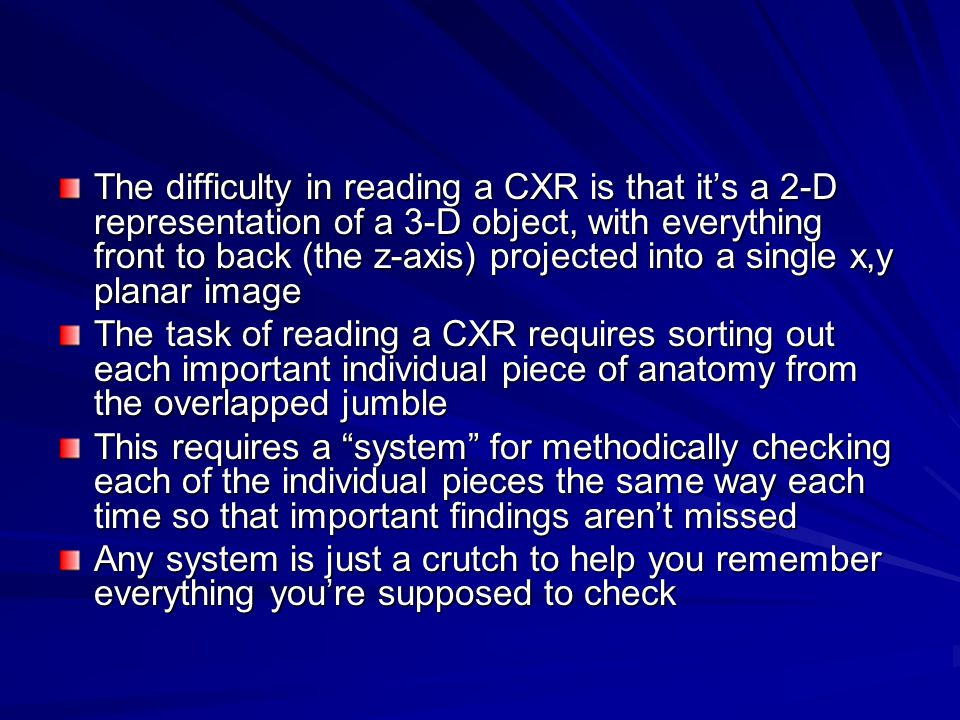The difficulty in reading a CXR is that it's a 2-D representation of a 3-D object, with everything front to back (the z-axis) projected into a single