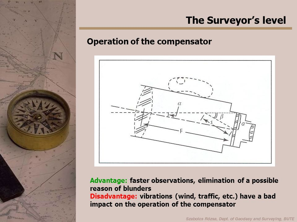 The Surveyor's level Operation of the compensator Advantage: faster observations, elimination of a possible reason of blunders Disadvantage: vibration