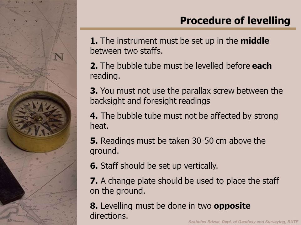 Procedure of levelling 1. The instrument must be set up in the middle between two staffs. 2. The bubble tube must be levelled before each reading. 3.