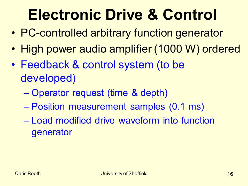 Chris BoothUniversity of Sheffield 16 Electronic Drive & Control PC-controlled arbitrary function generator High power audio amplifier (1000 W) ordered Feedback & control system (to be developed) –Operator request (time & depth) –Position measurement samples (0.1 ms) –Load modified drive waveform into function generator