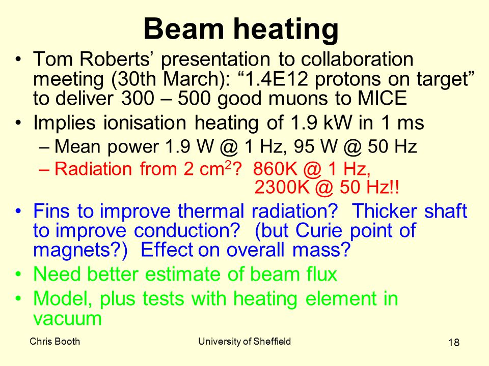 Chris BoothUniversity of Sheffield 18 Beam heating Tom Roberts' presentation to collaboration meeting (30th March): 1.4E12 protons on target to deliver 300 – 500 good muons to MICE Implies ionisation heating of 1.9 kW in 1 ms –Mean power 1.9 W @ 1 Hz, 95 W @ 50 Hz –Radiation from 2 cm 2 .