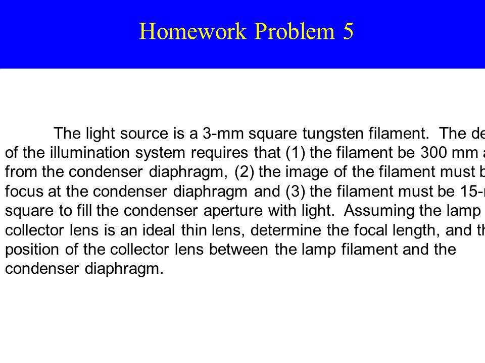 Homework Problem 5 The light source is a 3-mm square tungsten filament. The design of the illumination system requires that (1) the filament be 300 mm