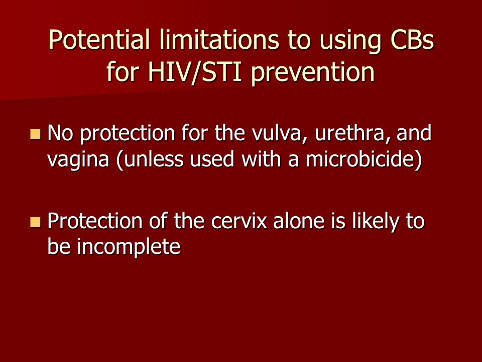 Potential limitations to using CBs for HIV/STI prevention No protection for the vulva, urethra, and vagina (unless used with a microbicide) No protection for the vulva, urethra, and vagina (unless used with a microbicide) Protection of the cervix alone is likely to be incomplete Protection of the cervix alone is likely to be incomplete