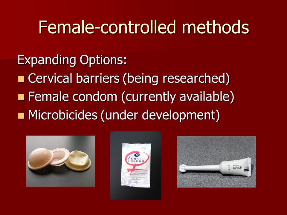 Female-controlled methods Expanding Options: Cervical barriers (being researched) Cervical barriers (being researched) Female condom (currently available) Female condom (currently available) Microbicides (under development) Microbicides (under development)