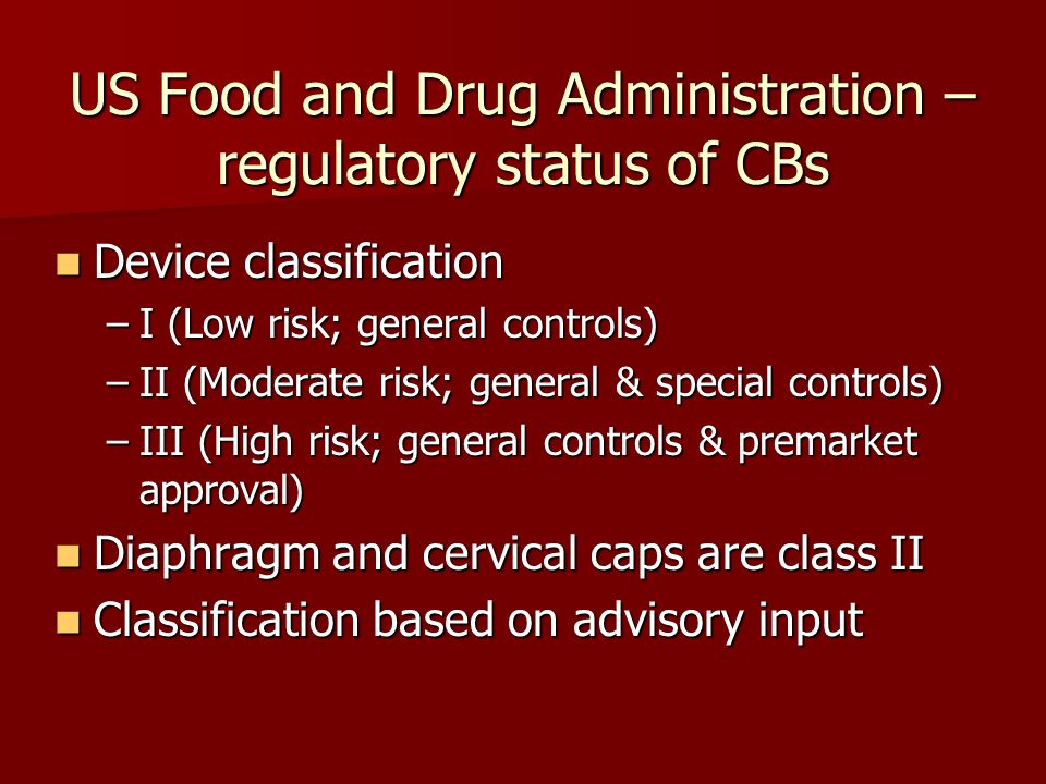 US Food and Drug Administration – regulatory status of CBs Device classification Device classification –I (Low risk; general controls) –II (Moderate risk; general & special controls) –III (High risk; general controls & premarket approval) Diaphragm and cervical caps are class II Diaphragm and cervical caps are class II Classification based on advisory input Classification based on advisory input