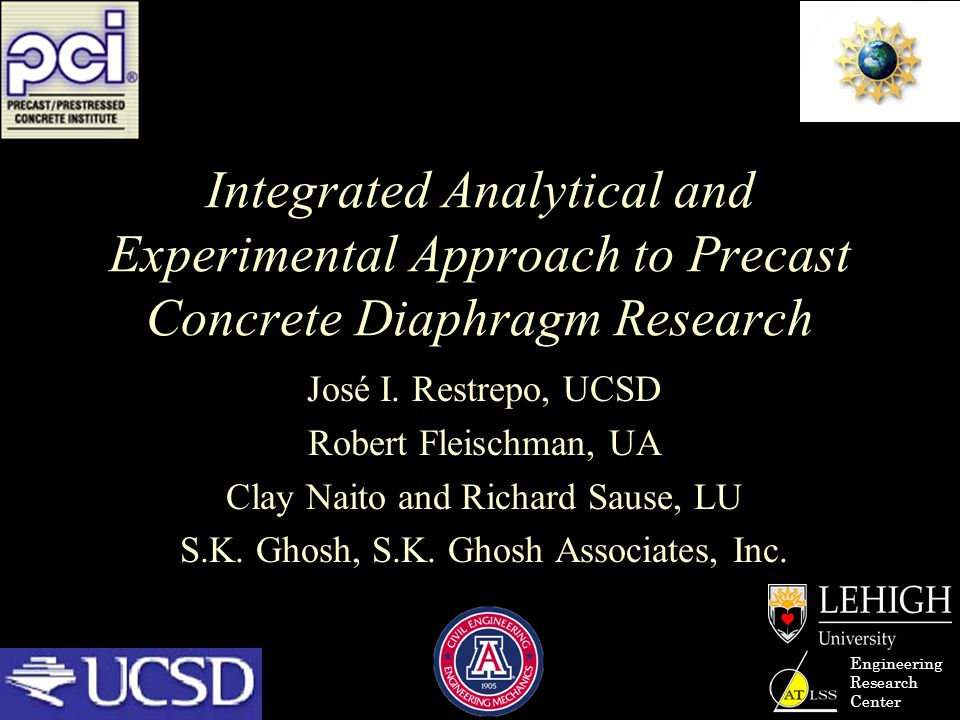 Engineering Research Center Integrated Analytical and Experimental Approach to Precast Concrete Diaphragm Research José I. Restrepo, UCSD Robert Fleis