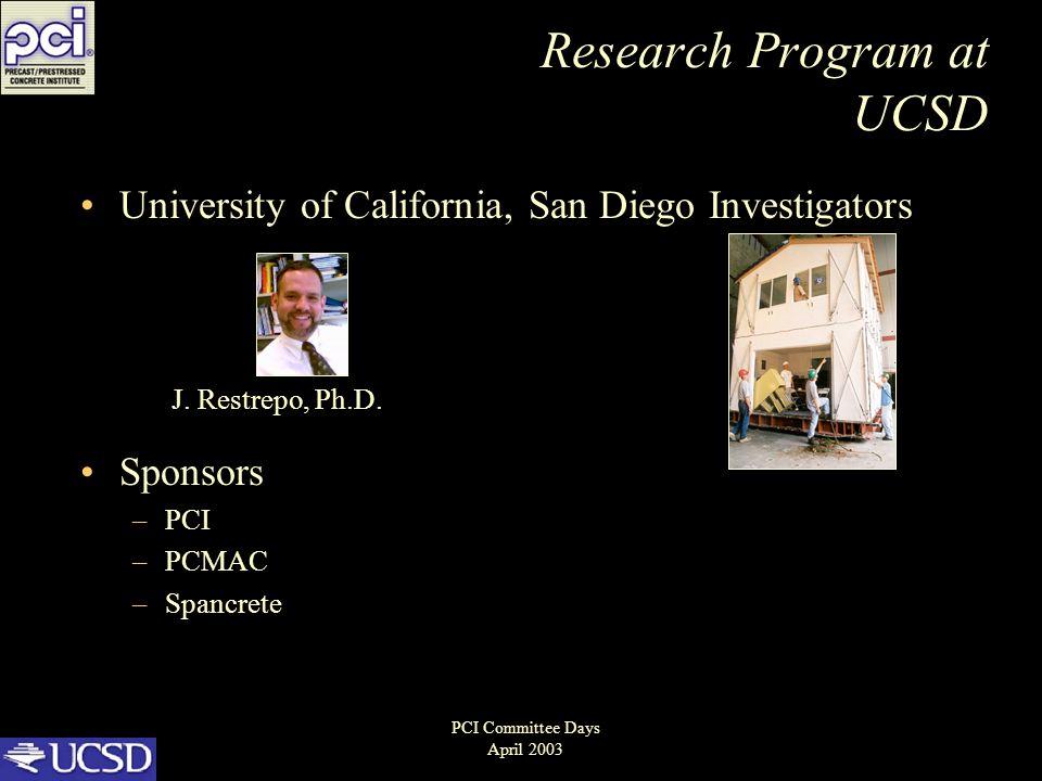 Research Program at UCSD University of California, San Diego Investigators Sponsors –PCI –PCMAC –Spancrete J. Restrepo, Ph.D. PCI Committee Days April