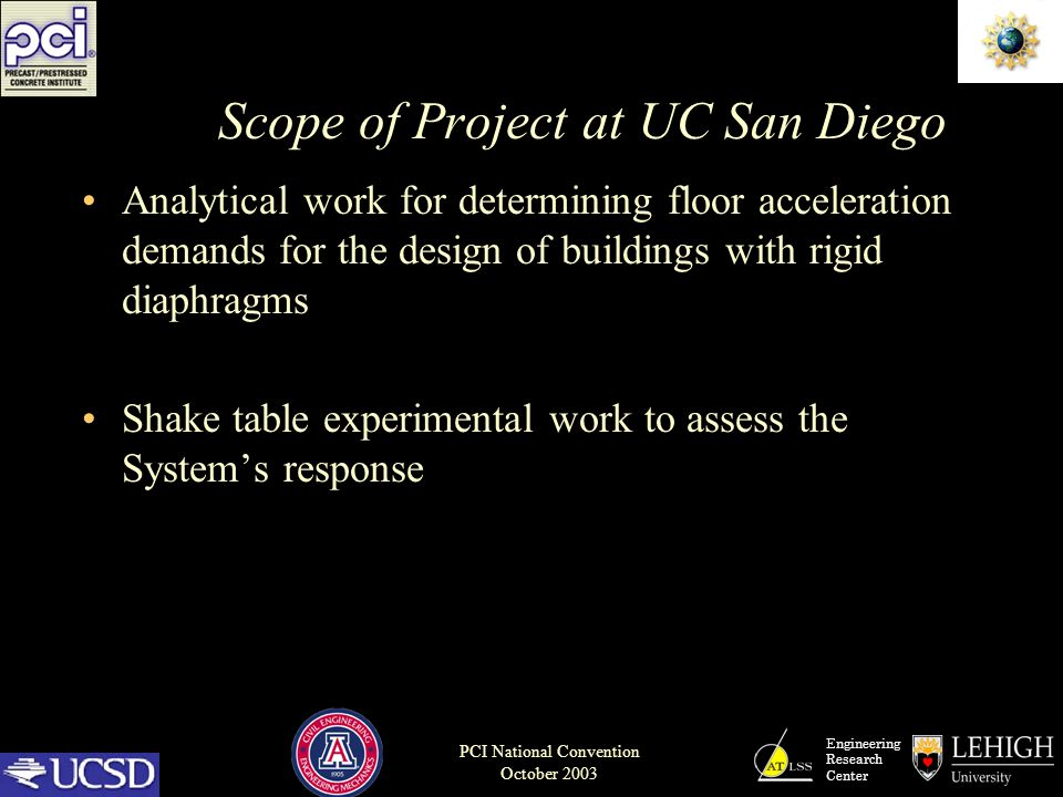 Engineering Research Center PCI National Convention October 2003 Scope of Project at UC San Diego Analytical work for determining floor acceleration demands for the design of buildings with rigid diaphragms Shake table experimental work to assess the System's response
