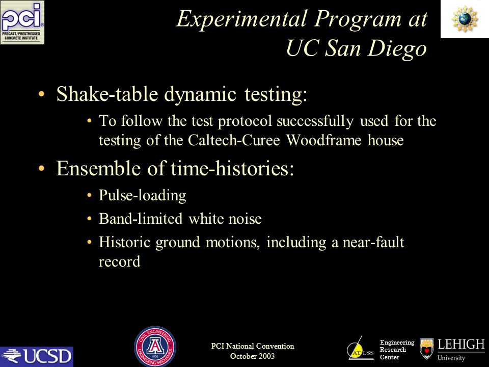 Engineering Research Center PCI National Convention October 2003 Experimental Program at UC San Diego Shake-table dynamic testing: To follow the test protocol successfully used for the testing of the Caltech-Curee Woodframe house Ensemble of time-histories: Pulse-loading Band-limited white noise Historic ground motions, including a near-fault record