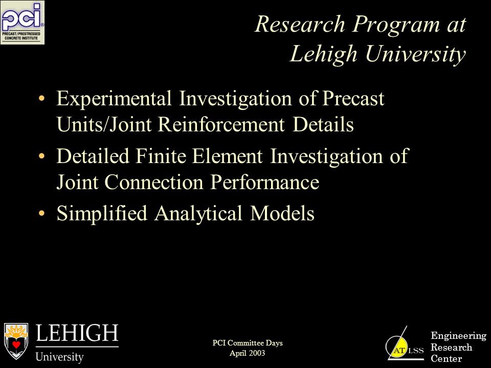 Research Program at Lehigh University Experimental Investigation of Precast Units/Joint Reinforcement Details Detailed Finite Element Investigation of Joint Connection Performance Simplified Analytical Models Engineering Research Center PCI Committee Days April 2003
