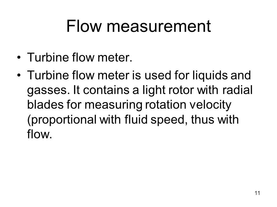 11 Flow measurement Turbine flow meter. Turbine flow meter is used for liquids and gasses.