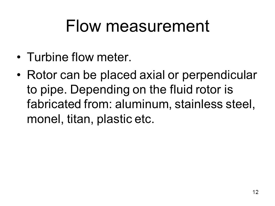 12 Flow measurement Turbine flow meter. Rotor can be placed axial or perpendicular to pipe.