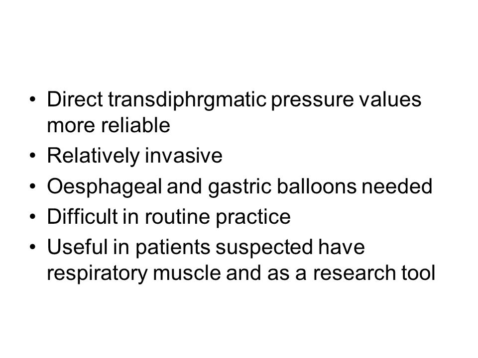 Direct transdiphrgmatic pressure values more reliable Relatively invasive Oesphageal and gastric balloons needed Difficult in routine practice Useful in patients suspected have respiratory muscle and as a research tool