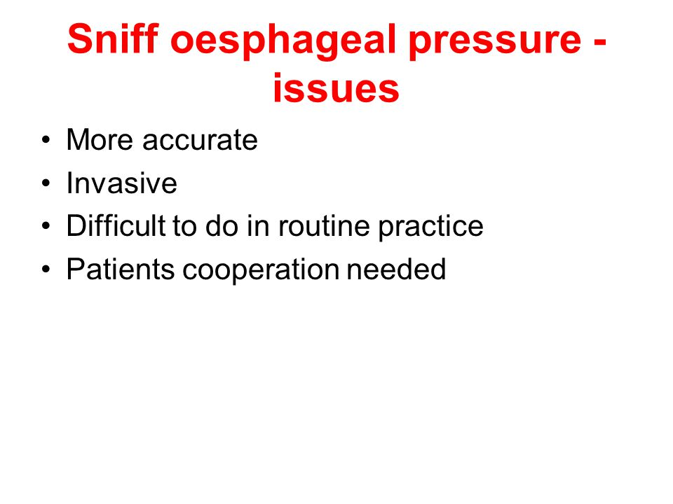Sniff oesphageal pressure - issues More accurate Invasive Difficult to do in routine practice Patients cooperation needed