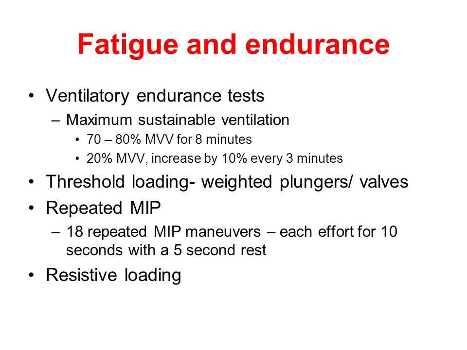 Fatigue and endurance Ventilatory endurance tests –Maximum sustainable ventilation 70 – 80% MVV for 8 minutes 20% MVV, increase by 10% every 3 minutes Threshold loading- weighted plungers/ valves Repeated MIP –18 repeated MIP maneuvers – each effort for 10 seconds with a 5 second rest Resistive loading