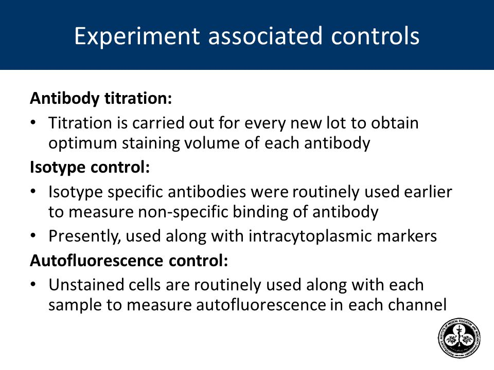 Experiment associated controls Antibody titration: Titration is carried out for every new lot to obtain optimum staining volume of each antibody Isotype control: Isotype specific antibodies were routinely used earlier to measure non-specific binding of antibody Presently, used along with intracytoplasmic markers Autofluorescence control: Unstained cells are routinely used along with each sample to measure autofluorescence in each channel