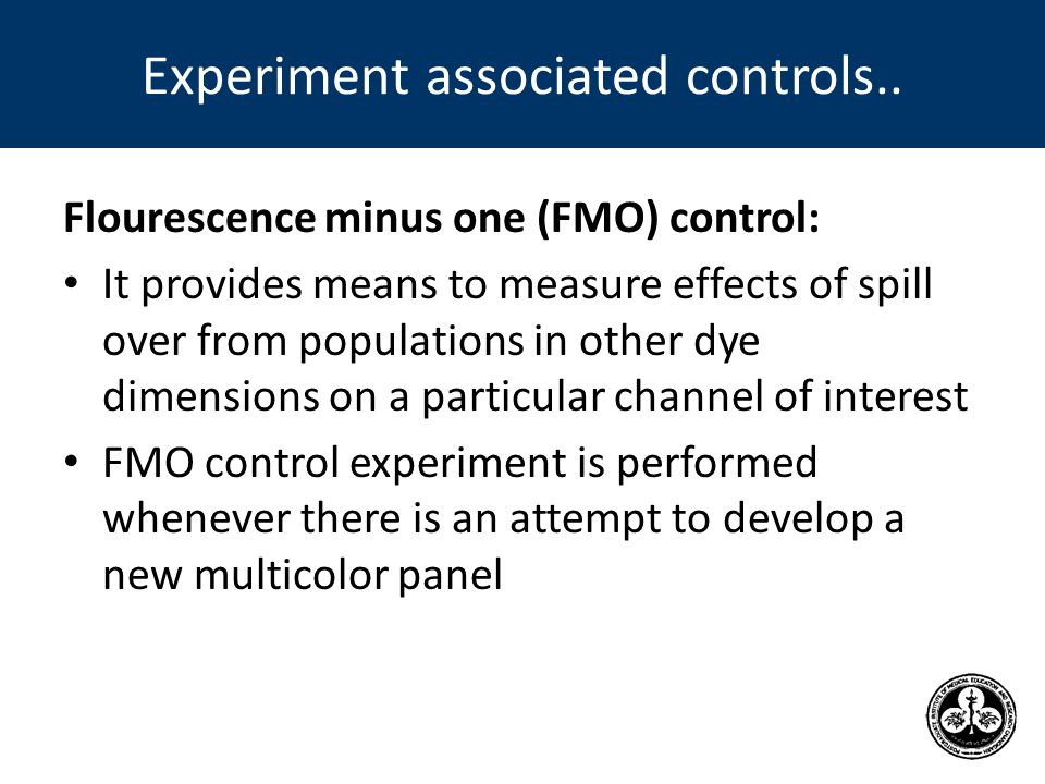 Flourescence minus one (FMO) control: It provides means to measure effects of spill over from populations in other dye dimensions on a particular channel of interest FMO control experiment is performed whenever there is an attempt to develop a new multicolor panel Experiment associated controls..