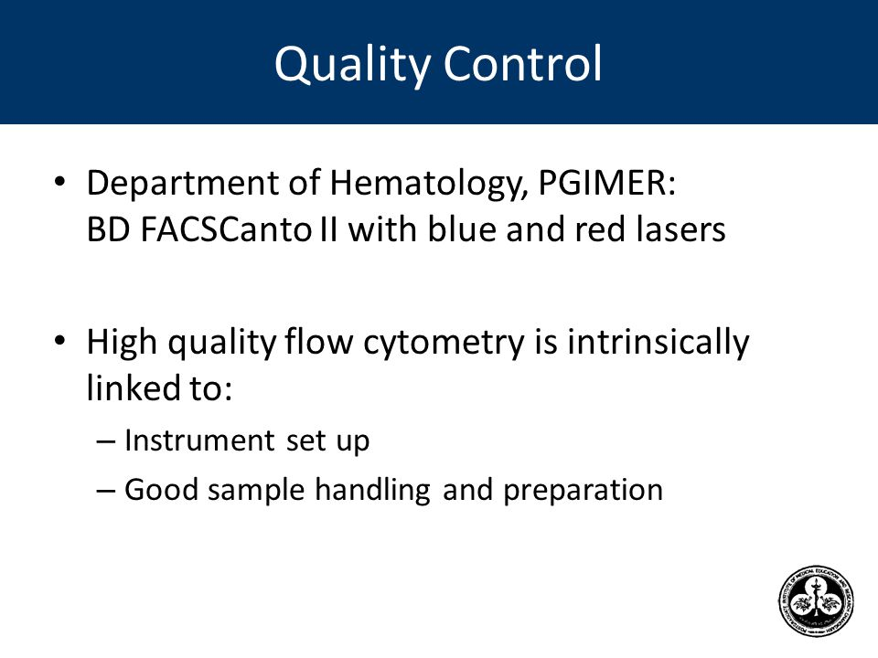 Quality Control Department of Hematology, PGIMER: BD FACSCanto II with blue and red lasers High quality flow cytometry is intrinsically linked to: – Instrument set up – Good sample handling and preparation