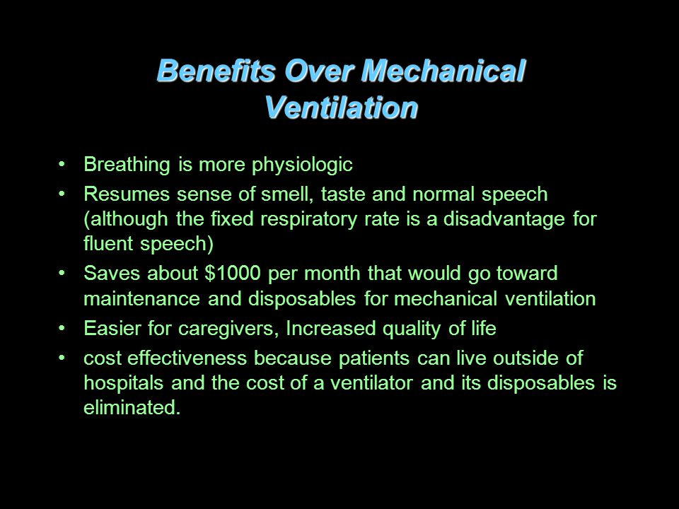 Benefits Over Mechanical Ventilation Breathing is more physiologic Resumes sense of smell, taste and normal speech (although the fixed respiratory rate is a disadvantage for fluent speech) Saves about $1000 per month that would go toward maintenance and disposables for mechanical ventilation Easier for caregivers, Increased quality of life cost effectiveness because patients can live outside of hospitals and the cost of a ventilator and its disposables is eliminated.