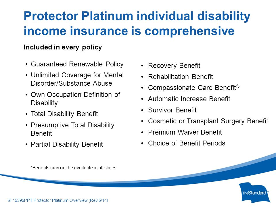 © 2010 Standard Insurance Company SI 15395PPT Protector Platinum Overview (Rev 5/14) Included in every policy Guaranteed Renewable Policy Unlimited Coverage for Mental Disorder/Substance Abuse Own Occupation Definition of Disability Total Disability Benefit Presumptive Total Disability Benefit Partial Disability Benefit Protector Platinum individual disability income insurance is comprehensive Recovery Benefit Rehabilitation Benefit Compassionate Care Benefit ® Automatic Increase Benefit Survivor Benefit Cosmetic or Transplant Surgery Benefit Premium Waiver Benefit Choice of Benefit Periods *Benefits may not be available in all states