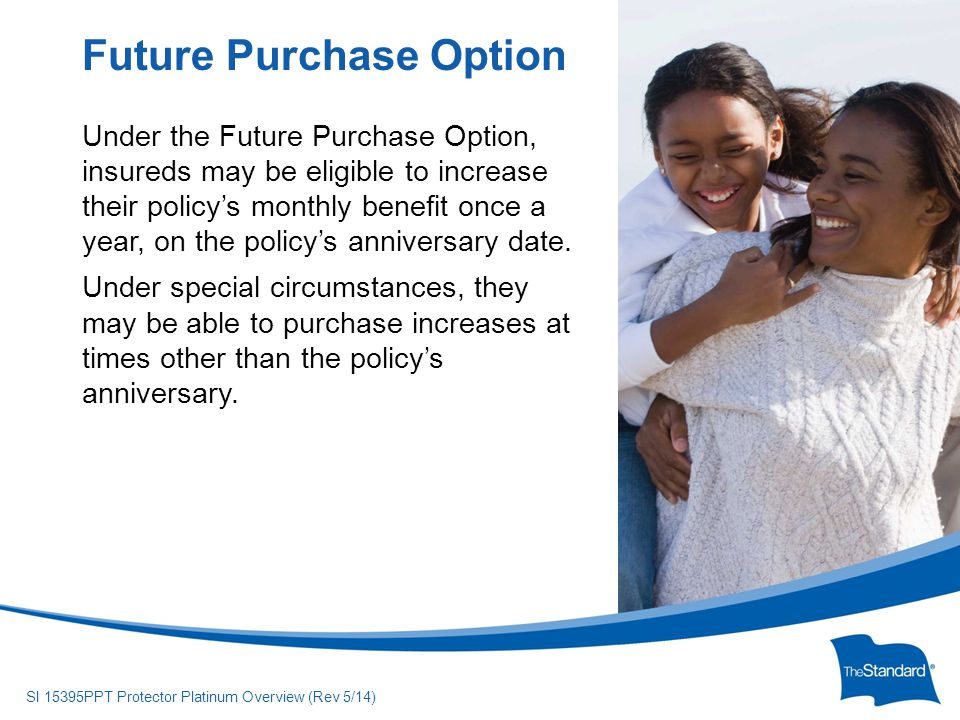 © 2010 Standard Insurance Company SI 15395PPT Protector Platinum Overview (Rev 5/14) Under the Future Purchase Option, insureds may be eligible to increase their policy's monthly benefit once a year, on the policy's anniversary date.