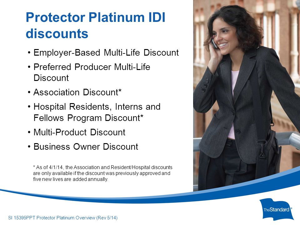 © 2010 Standard Insurance Company SI 15395PPT Protector Platinum Overview (Rev 5/14) Employer-Based Multi-Life Discount Preferred Producer Multi-Life Discount Association Discount* Hospital Residents, Interns and Fellows Program Discount* Multi-Product Discount Business Owner Discount Protector Platinum IDI discounts * As of 4/1/14, the Association and Resident/Hospital discounts are only available if the discount was previously approved and five new lives are added annually.