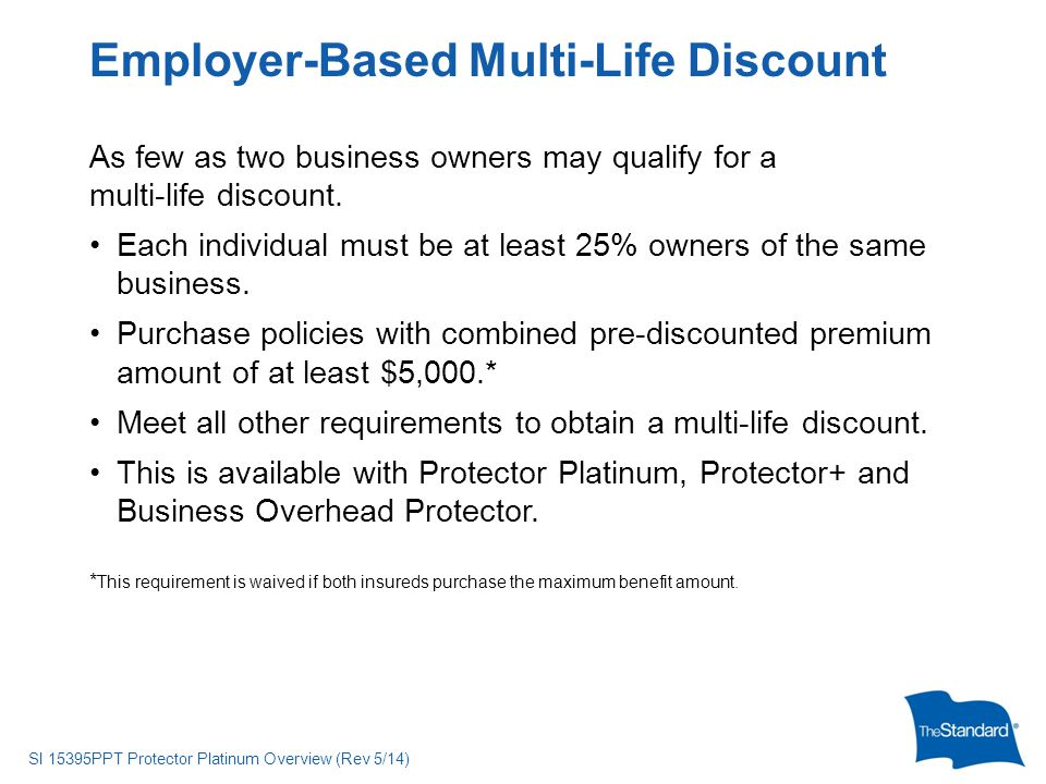 © 2010 Standard Insurance Company SI 15395PPT Protector Platinum Overview (Rev 5/14) As few as two business owners may qualify for a multi-life discount.
