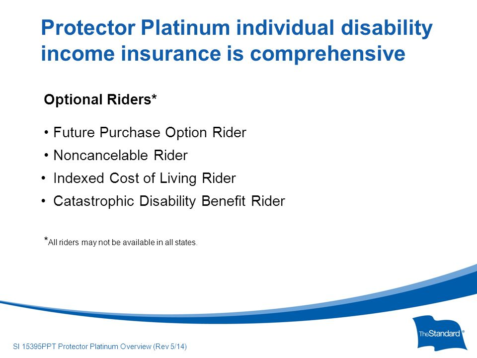 © 2010 Standard Insurance Company SI 15395PPT Protector Platinum Overview (Rev 5/14) Optional Riders* Future Purchase Option Rider Noncancelable Rider Indexed Cost of Living Rider Catastrophic Disability Benefit Rider * All riders may not be available in all states.