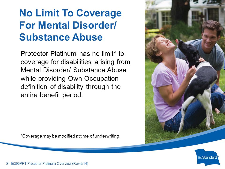 © 2010 Standard Insurance Company SI 15395PPT Protector Platinum Overview (Rev 5/14) With Protector Platinum, the insureds will receive full monthly benefits if, due to disability, they are unable to perform the substantial and material duties of their occupation, even if they earn money doing something else.