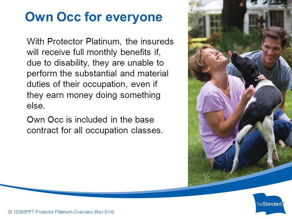 © 2010 Standard Insurance Company SI 15395PPT Protector Platinum Overview (Rev 5/14) Insureds are presumptively totally disabled if they suffer an injury or sickness, while the policy is in force, that results in total and permanent loss of any of the following: speech hearing in both ears (not restorable by hearing aids) sight in both eyes (after reasonable efforts are made to correct their vision using the most advanced, medically acceptable procedures and devices available) the use of two limbs.