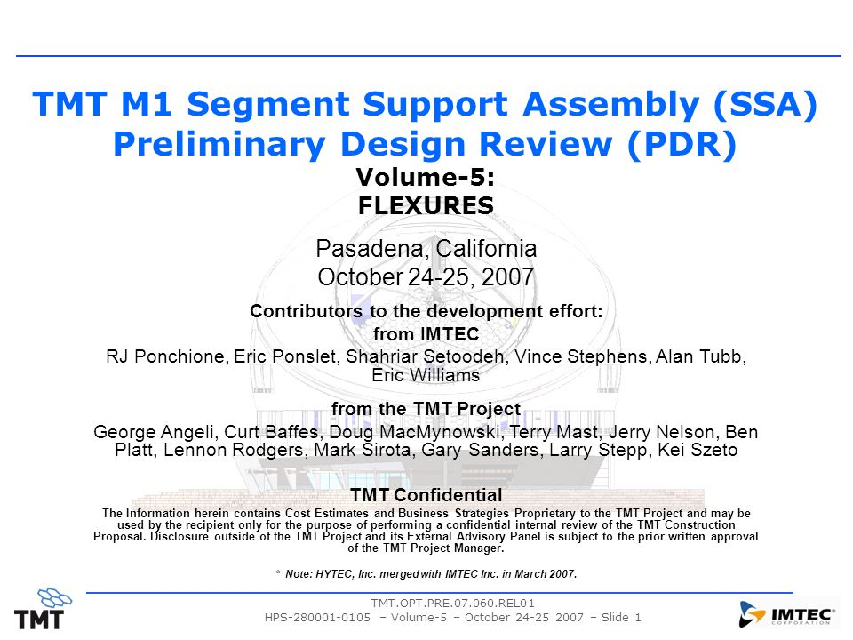 TMT.OPT.PRE.07.060.REL01 HPS-280001-0105 – Volume-5 – October 24-25 2007 – Slide 1 TMT M1 Segment Support Assembly (SSA) Preliminary Design Review (PDR) Volume-5: FLEXURES Pasadena, California October 24-25, 2007 Contributors to the development effort: from IMTEC RJ Ponchione, Eric Ponslet, Shahriar Setoodeh, Vince Stephens, Alan Tubb, Eric Williams from the TMT Project George Angeli, Curt Baffes, Doug MacMynowski, Terry Mast, Jerry Nelson, Ben Platt, Lennon Rodgers, Mark Sirota, Gary Sanders, Larry Stepp, Kei Szeto TMT Confidential The Information herein contains Cost Estimates and Business Strategies Proprietary to the TMT Project and may be used by the recipient only for the purpose of performing a confidential internal review of the TMT Construction Proposal.